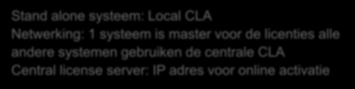 Licentiemanagement: settings Stand alone systeem: Local CLA Netwerking: 1 systeem is master voor de