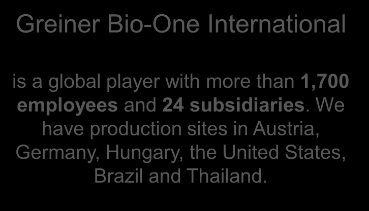 About Greiner Bio-One Your Power for Health Greiner Bio-One International is a global player with more than 1,700 employees and 24 subsidiaries.