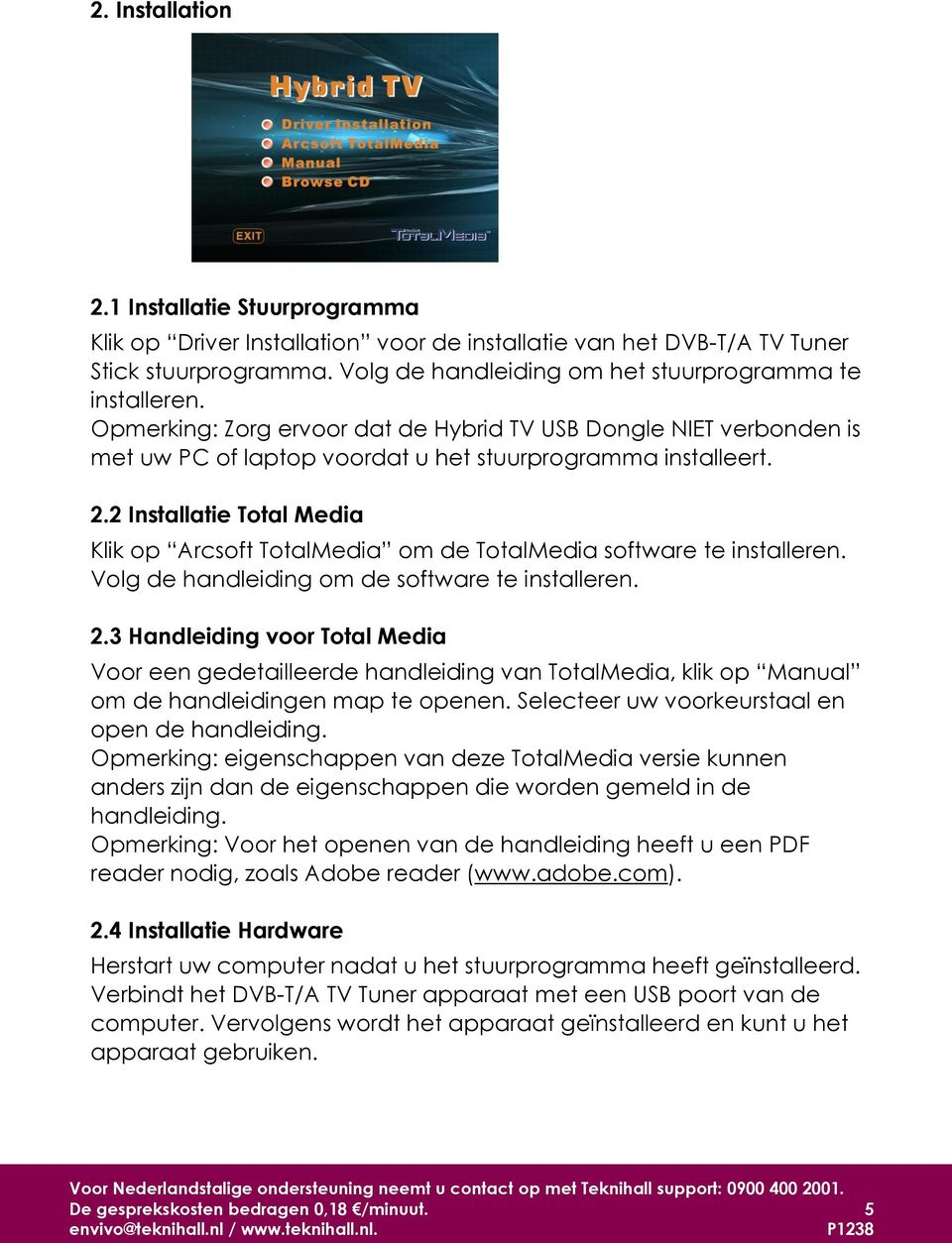 2 Installatie Total Media Klik op Arcsoft TotalMedia om de TotalMedia software te installeren. Volg de handleiding om de software te installeren. 2.