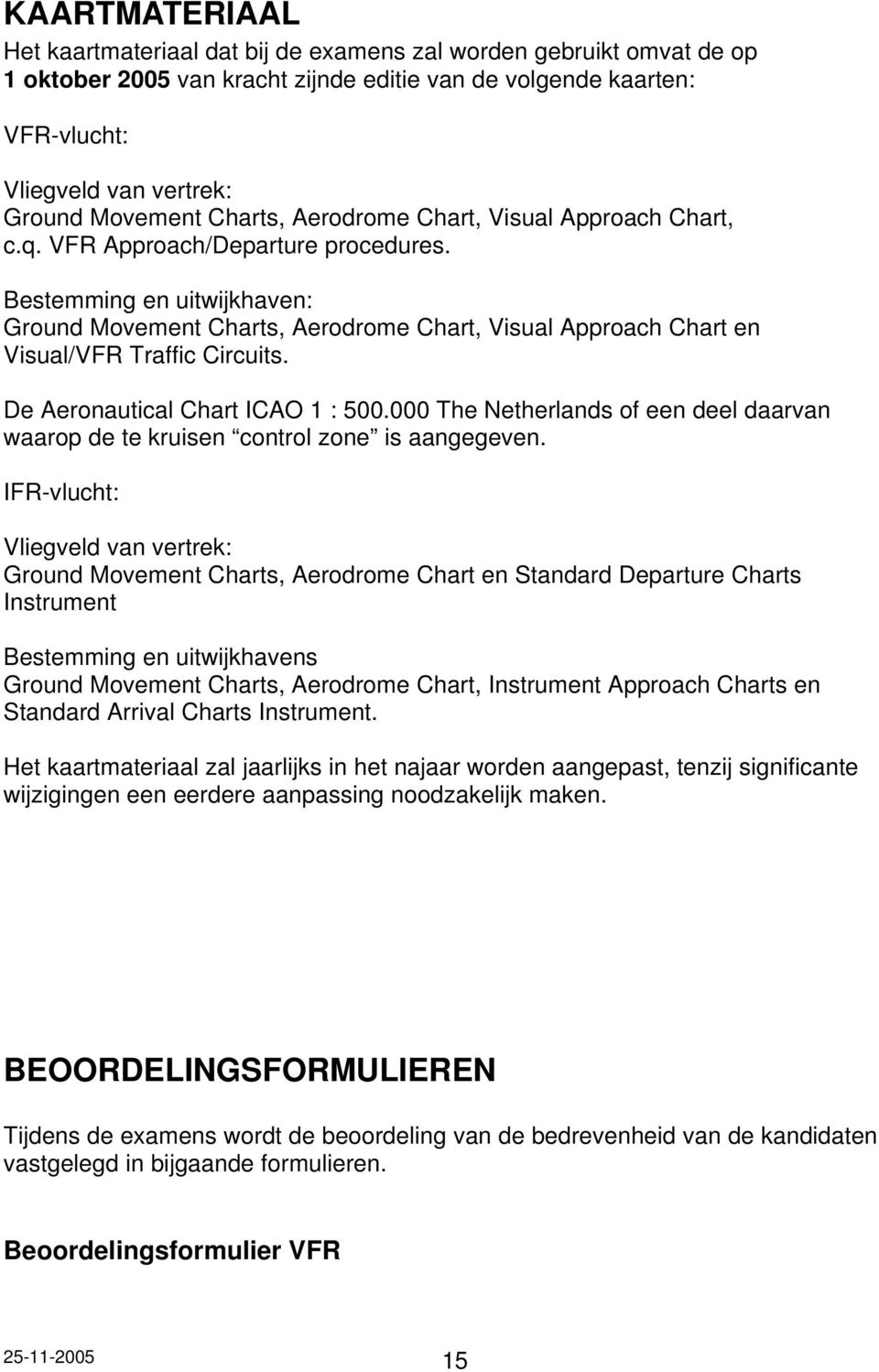 Bestemming en uitwijkhaven: Ground Movement Charts, Aerodrome Chart, Visual Approach Chart en Visual/VFR Traffic Circuits. De Aeronautical Chart ICAO 1 : 500.