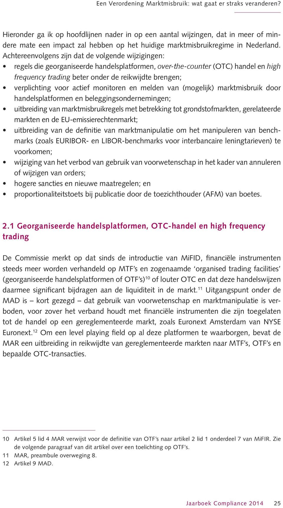 Achtereenvolgens zijn dat de volgende wijzigingen: regels die georganiseerde handelsplatformen, over-the-counter (OTC) handel en high frequency trading beter onder de reikwijdte brengen; verplichting