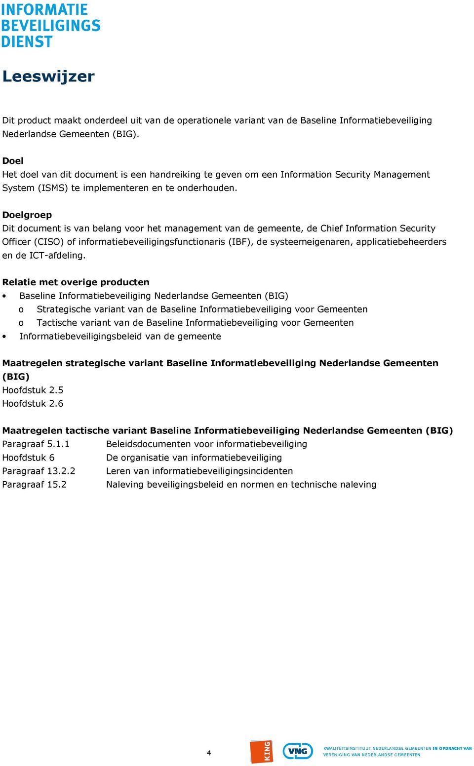 Doelgroep Dit document is van belang voor het management van de gemeente, de Chief Information Security Officer (CISO) of informatiebeveiligingsfunctionaris (IBF), de systeemeigenaren,