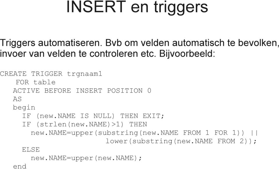 Bijvoorbeeld: CREATE TRIGGER trgnaam1 FOR table ACTIVE BEFORE INSERT POSITION 0 AS begin IF (new.
