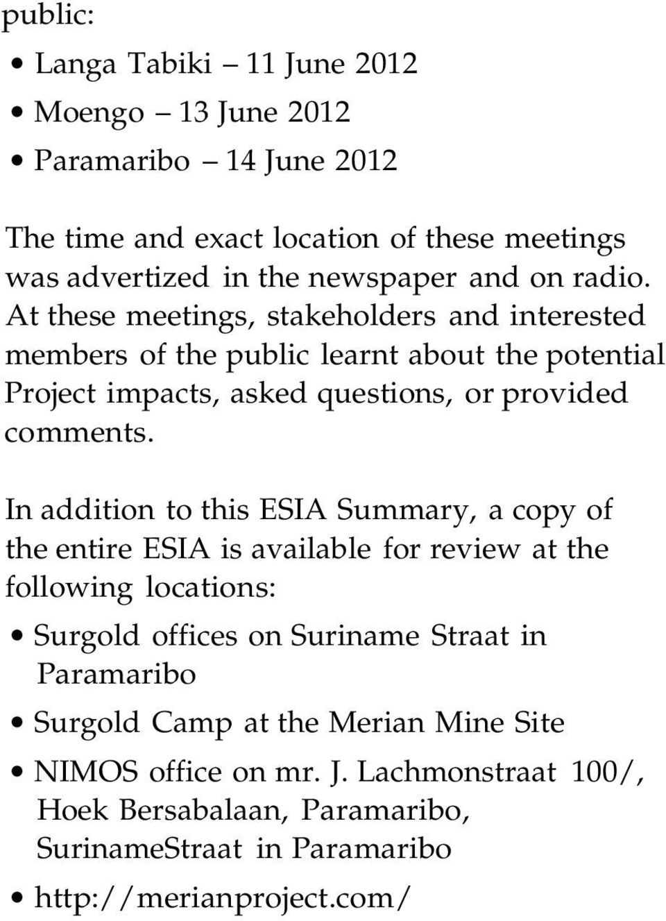 In addition to this ESIA Summary, a copy of the entire ESIA is available for review at the following locations: Surgold offices on Suriname Straat in Paramaribo