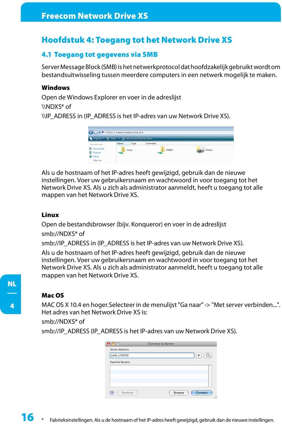 Windows Open de Windows Explorer en voer in de adreslijst \\NDXS* of \\IP_ADRESS in (IP_ADRESS is het IP-adres van uw Network Drive XS).