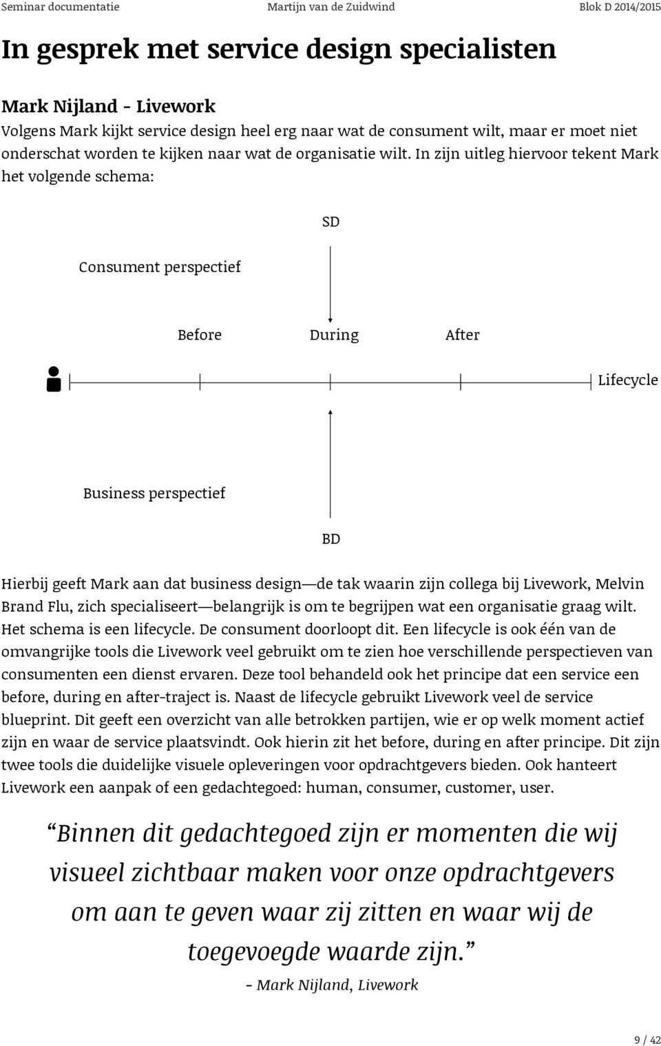 In zijn uitleg hiervoor tekent Mark het volgende schema: SD Consument perspectief Before During After Lifecycle Business perspectief BD Hierbij geeft Mark aan dat business design de tak waarin zijn