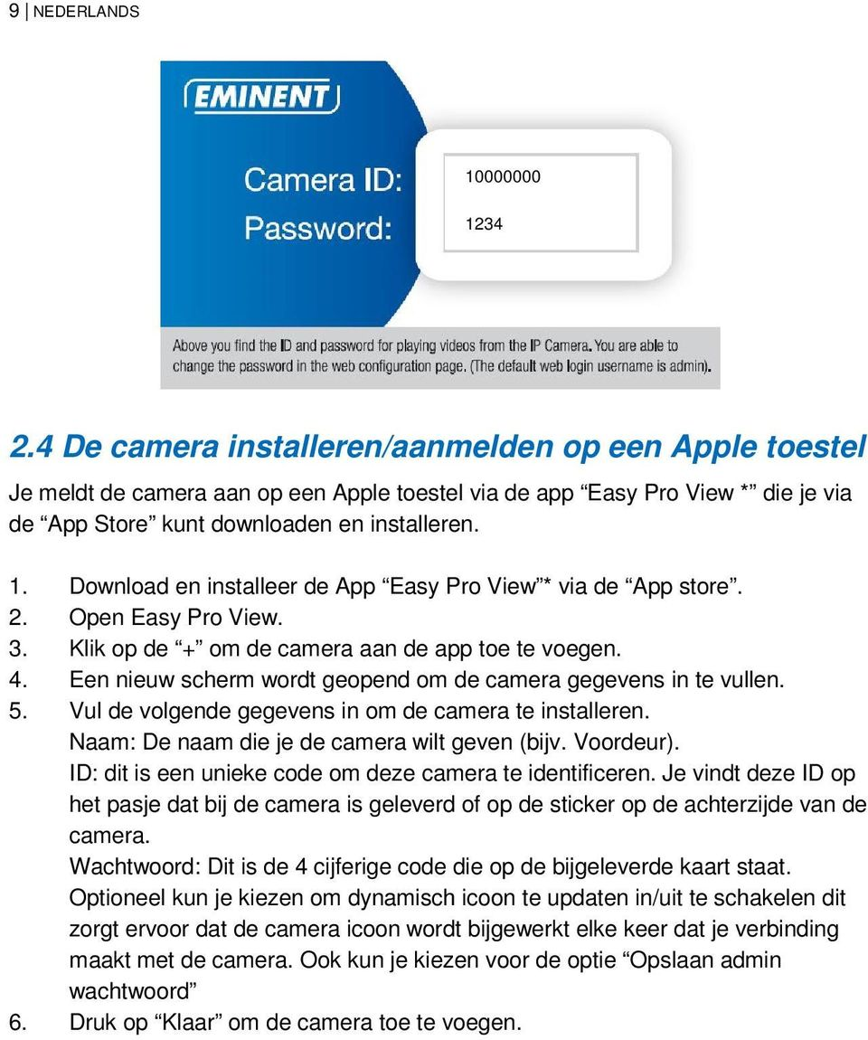 Download en installeer de App Easy Pro View * via de App store. 2. Open Easy Pro View. 3. Klik op de + om de camera aan de app toe te voegen. 4.
