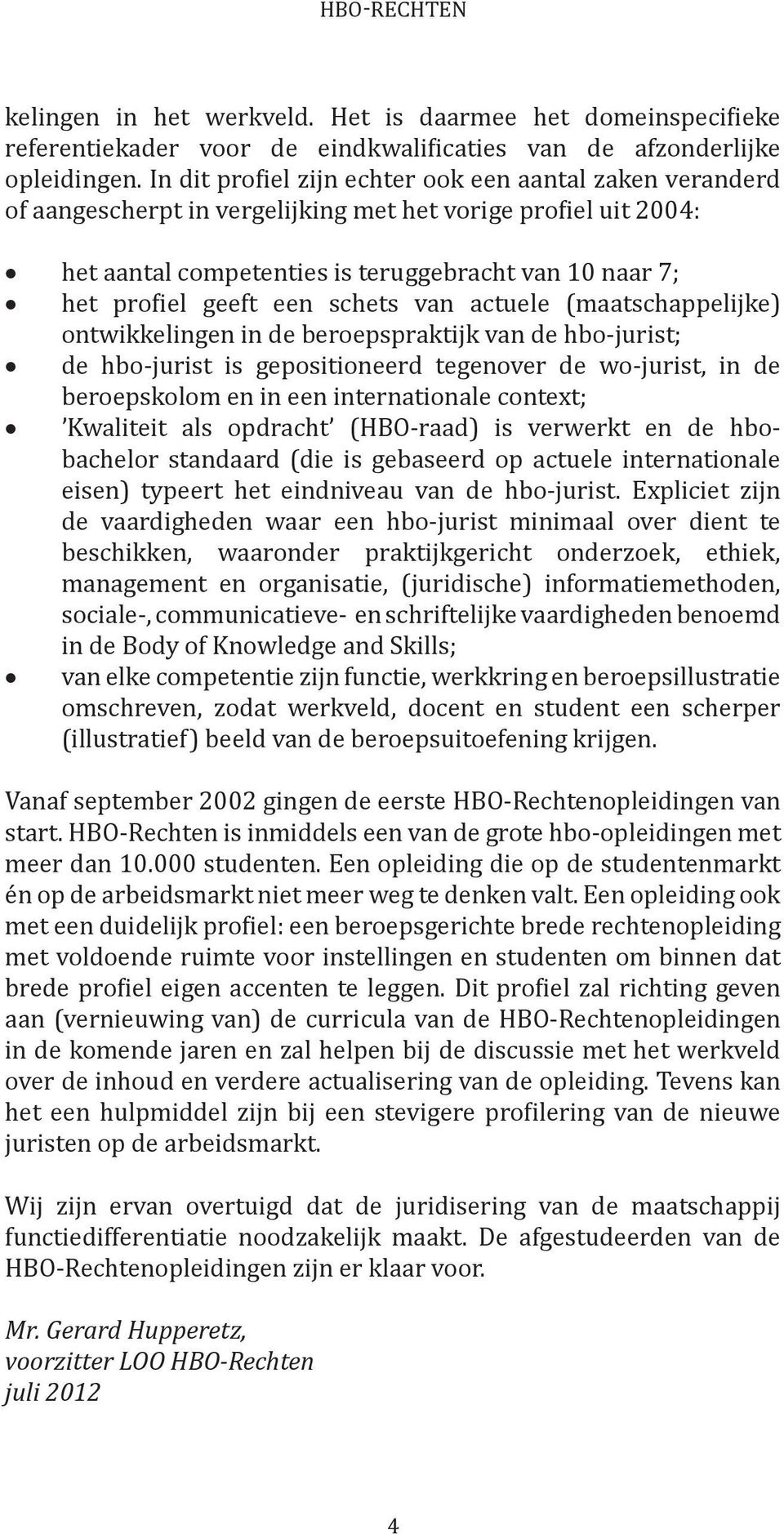 een schets van actuele (maatschappelijke) ontwikkelingen in de beroepspraktijk van de hbo-jurist; de hbo-jurist is gepositioneerd tegenover de wo-jurist, in de beroepskolom en in een internationale