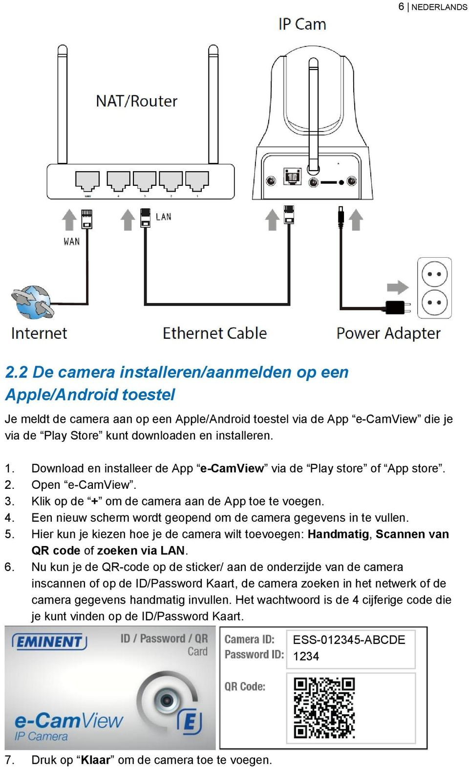 Download en installeer de App e-camview via de Play store of App store. 2. Open e-camview. 3. Klik op de + om de camera aan de App toe te voegen. 4.