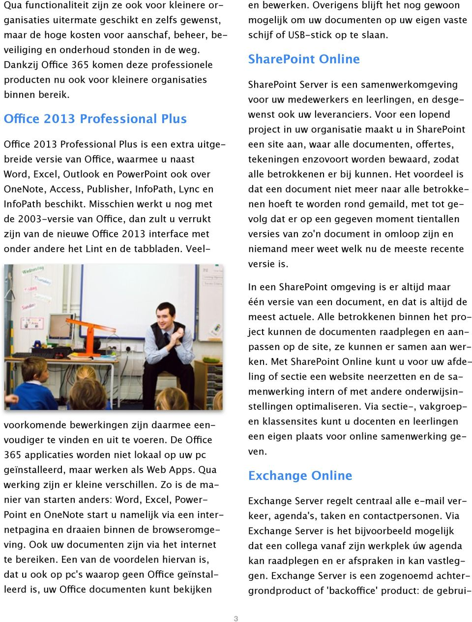 Office 2013 Professional Plus Office 2013 Professional Plus is een extra uitgebreide versie van Office, waarmee u naast Word, Excel, Outlook en PowerPoint ook over OneNote, Access, Publisher,