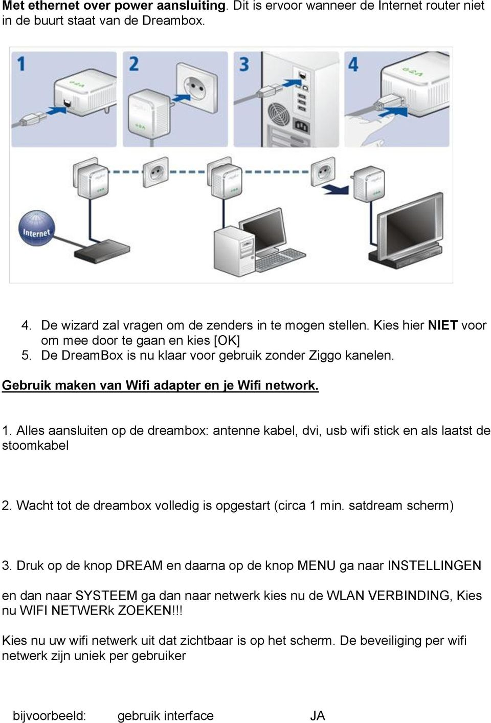 Alles aansluiten op de dreambox: antenne kabel, dvi, usb wifi stick en als laatst de stoomkabel 2. Wacht tot de dreambox volledig is opgestart (circa 1 min. satdream scherm) 3.