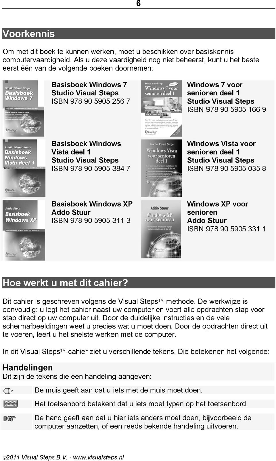 1 Studioo Visual Steps ISBN 978 90 5905 166 9 Basisboek Windows Vista deel 1 Studio Visual Steps ISBN 978 90 5905 384 7 Windows Vista voor senioren deel 1 Studioo Visual Steps ISBN 978 90 5905 035 8