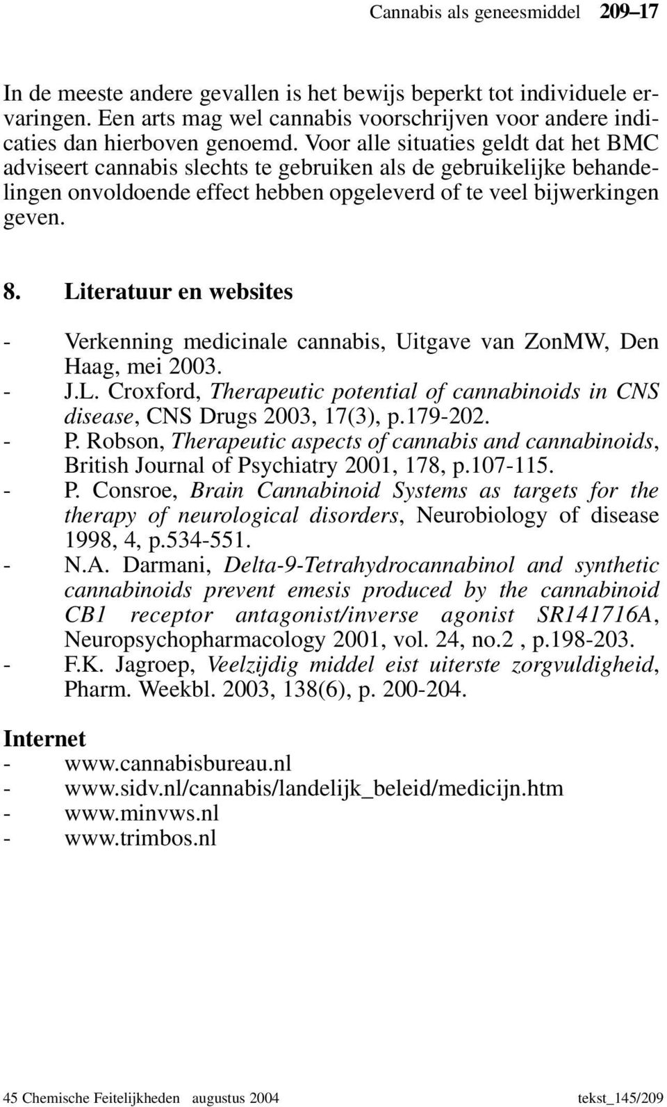 Literatuur en websites - Verkenning medicinale cannabis, Uitgave van ZonMW, Den Haag, mei 2003. - J.L. Croxford, Therapeutic potential of cannabinoids in CNS disease, CNS Drugs 2003, 17(3), p.179-202.