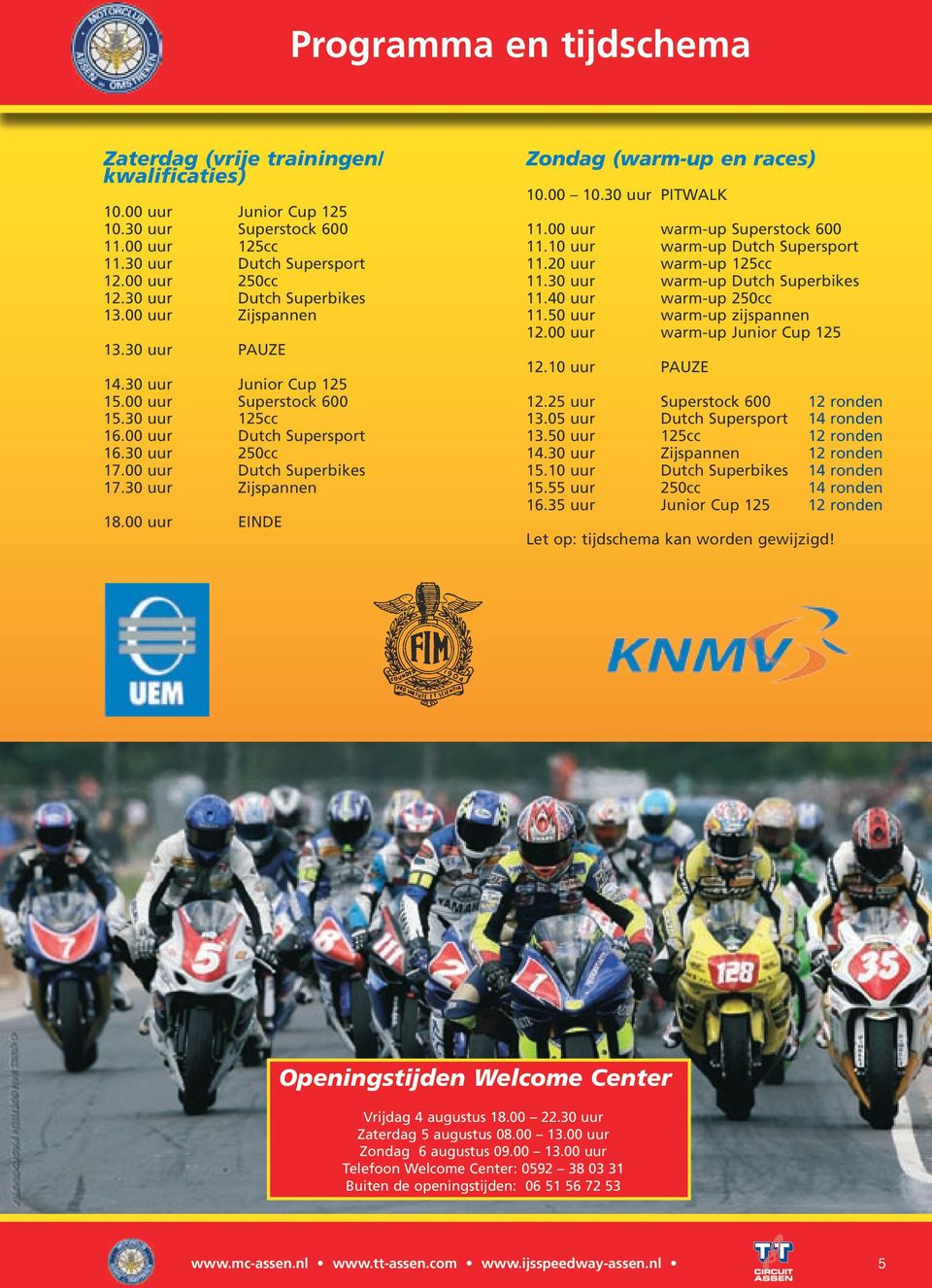 00 uur warm-up Superstock 00.0 uur warm-up Dutch Supersport.0 uur warm-up cc.0 uur warm-up Dutch Superbikes.0 uur warm-up 0cc.0 uur warm-up zijspannen.00 uur warm-up Junior Cup.0 uur PAUZE.