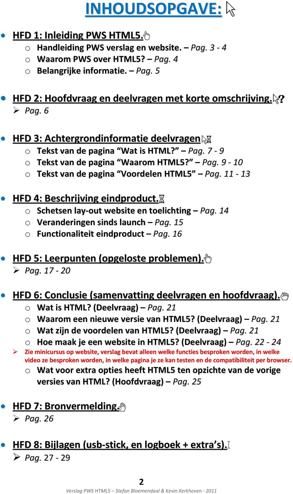 11 13 HFD 4: Beschrijving eindproduct. o Schetsen lay out website en toelichting Pag. 14 o Veranderingen sinds launch Pag. 15 o Functionaliteit eindproduct Pag.