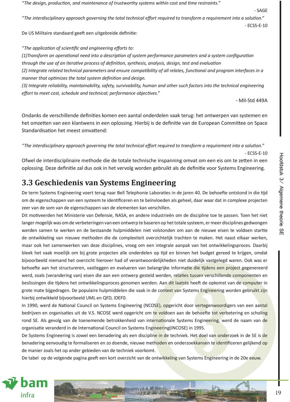 - ECSS-E-10 De US Militaire standaard geeft een uitgebreide definitie: The application of scientific and engineering efforts to: (1)Transform an operational need into a description of system