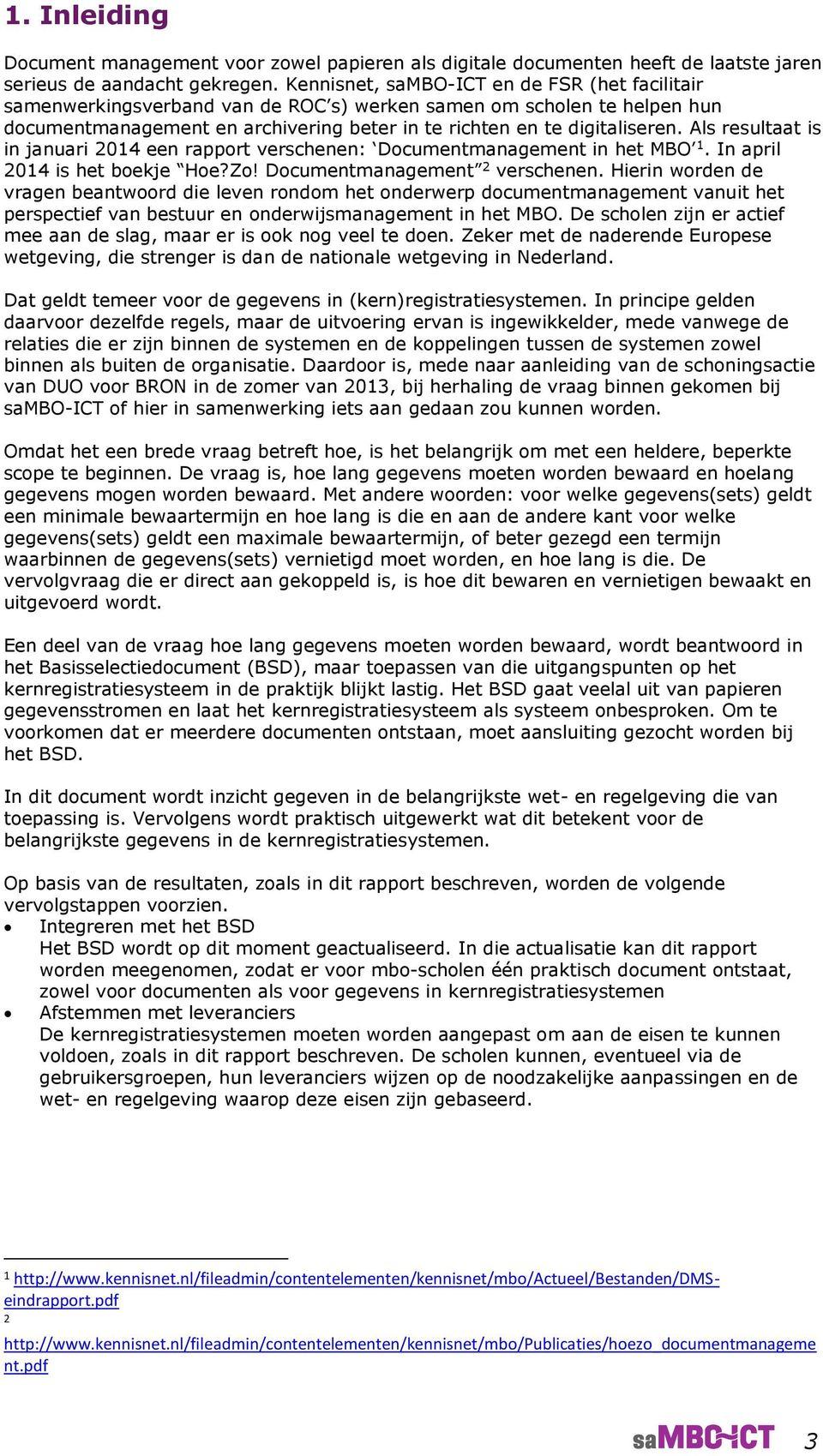 Als resultaat is in januari 2014 een rapport verschenen: Documentmanagement in het MBO 1. In april 2014 is het boekje Hoe?Zo! Documentmanagement 2 verschenen.