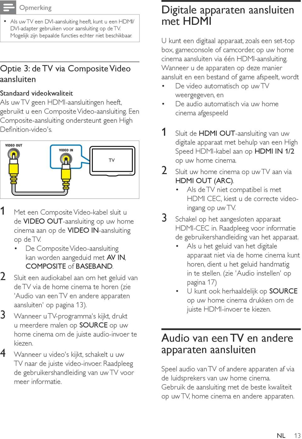 Een Composite-aansluiting ondersteunt geen High Definition-video's. 1 Met een Composite Video-kabel sluit u de VIDEO OUT-aansluiting op uw home cinema aan op de VIDEO IN-aansluiting op de TV.