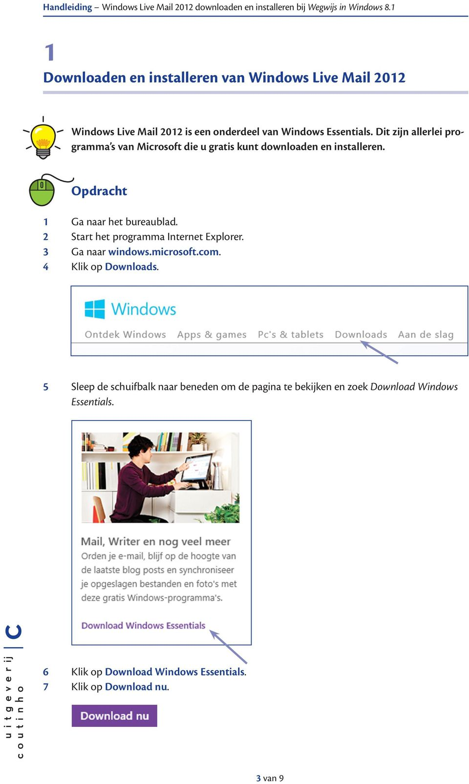 2 Start het programma Internet Explorer. 3 Ga naar windows.microsoft.com. 4 Klik op Downloads.