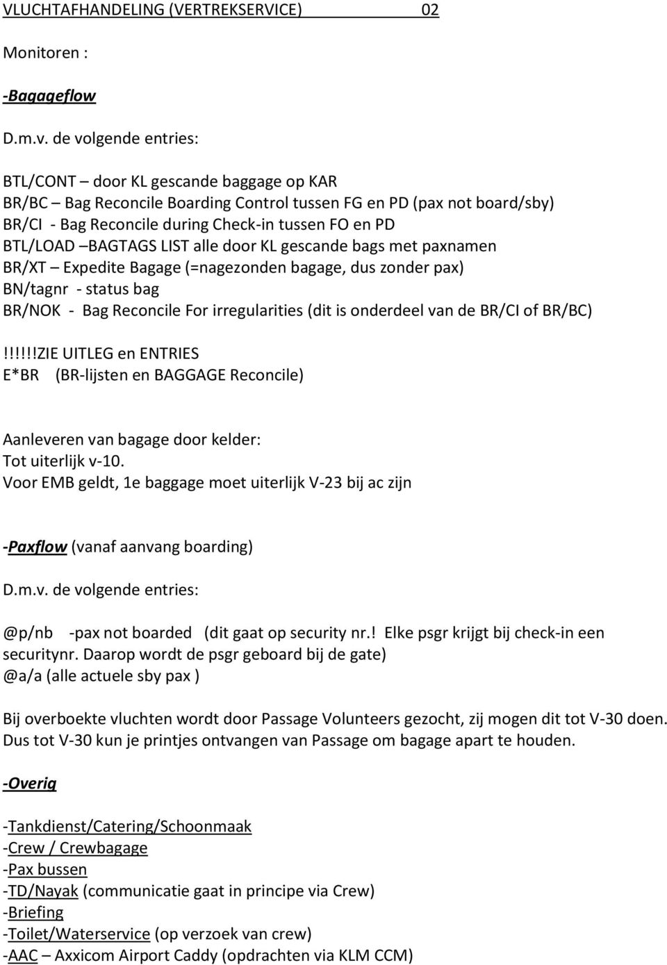 BAGTAGS LIST alle door KL gescande bags met paxnamen BR/XT Expedite Bagage (=nagezonden bagage, dus zonder pax) BN/tagnr - status bag BR/NOK - Bag Reconcile For irregularities (dit is onderdeel van