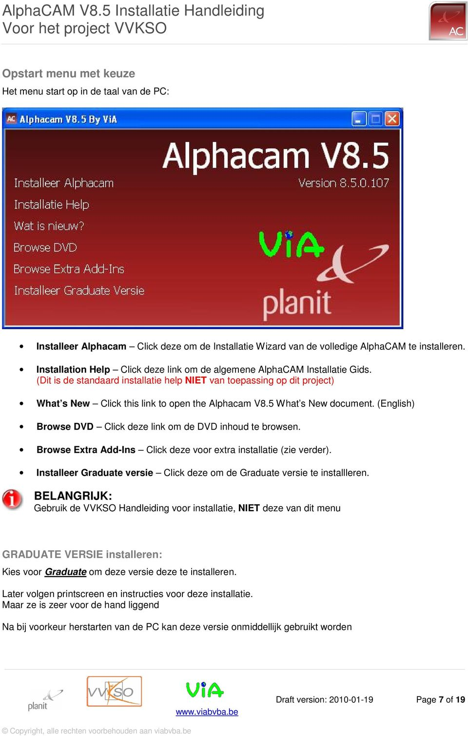 (Dit is de standaard installatie help NIET van toepassing op dit project) What s New Click this link to open the Alphacam V8.5 What s New document.