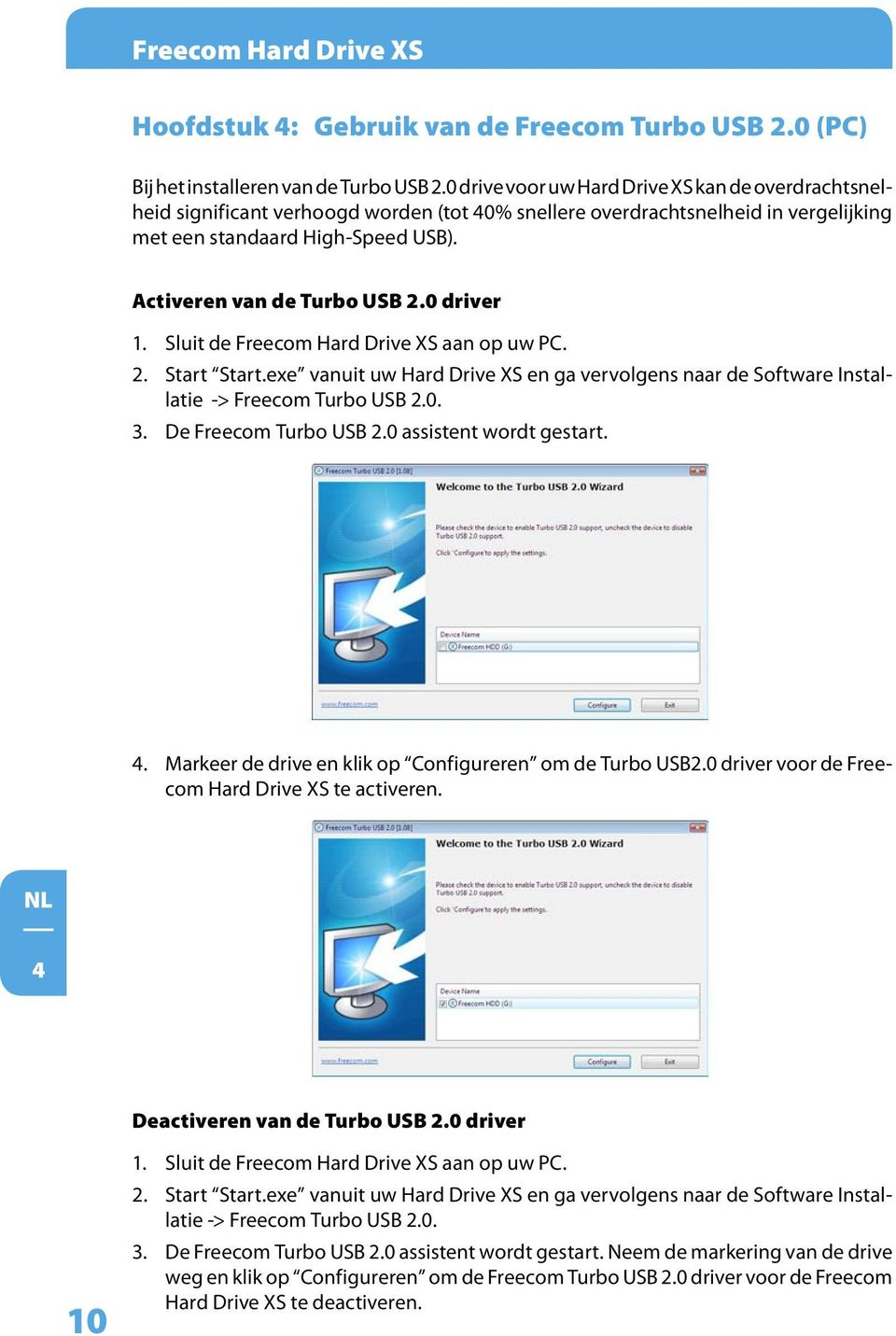 Activeren van de Turbo USB 2.0 driver 1. Sluit de Freecom Hard Drive XS aan op uw PC. 2. Start Start.exe vanuit uw Hard Drive XS en ga vervolgens naar de Software Installatie -> Freecom Turbo USB 2.0. 3.