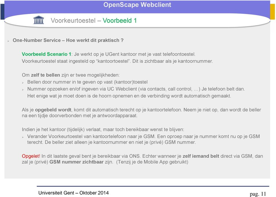 Om zelf te bellen zijn er twee mogelijkheden: Bellen door nummer in te geven op vast (kantoor)toestel Nummer opzoeken en/of ingeven via UC Webclient (via contacts, call control, ) Je telefoon belt