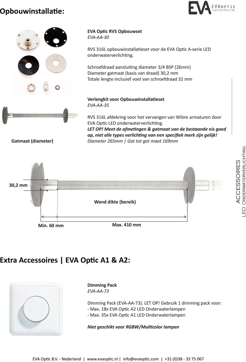 Diameter 265mm Gat tot gat maat 169mm 30,2 mm Wand dikte (bereik) < > > Min 60 mm Max 410 mm Extra Accessoires EVA Optic A1 & A2: Dimming Pack EVA-AA-73 Dimming Pack