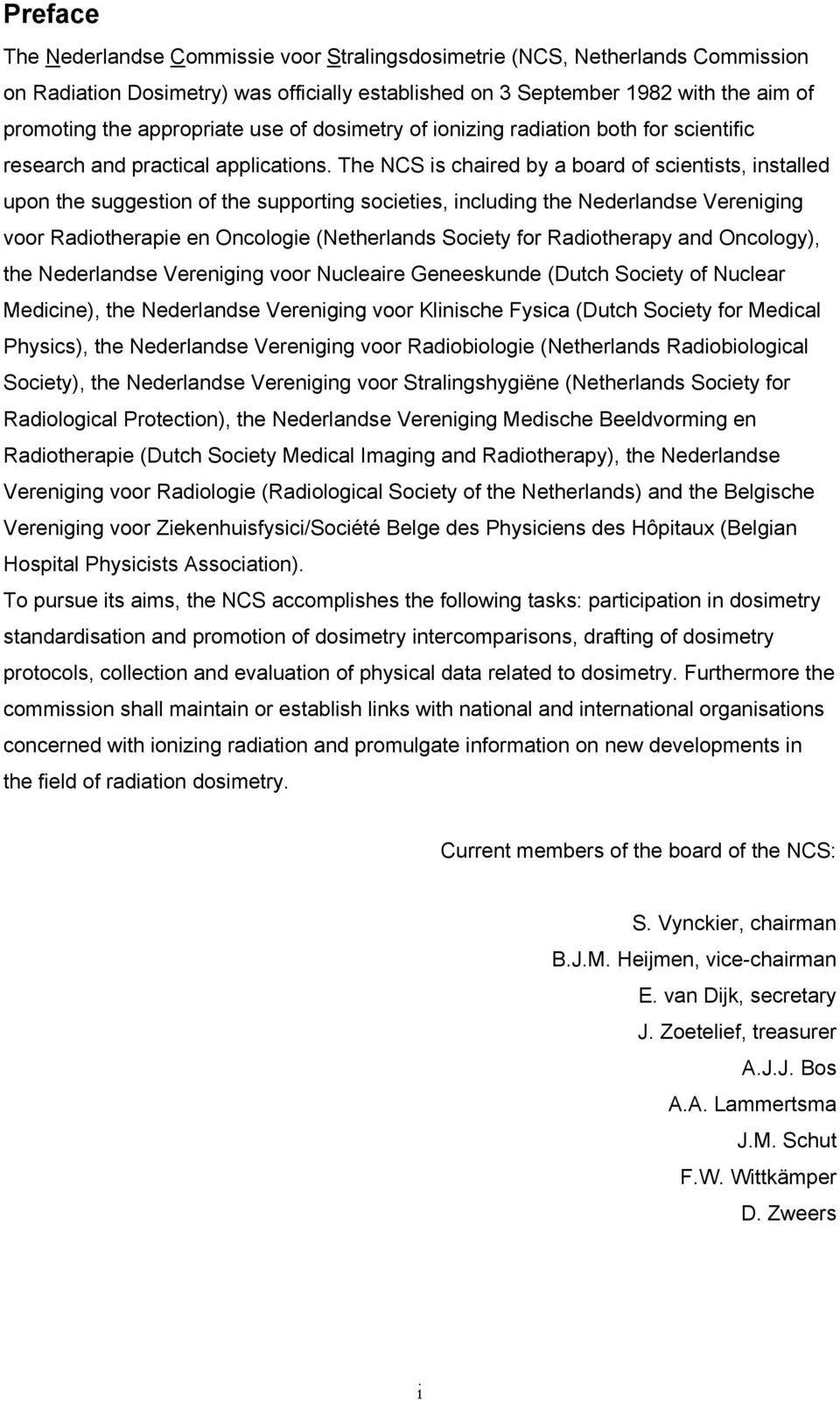 The NCS is chaired by a board of scientists, installed upon the suggestion of the supporting societies, including the Nederlandse Vereniging voor Radiotherapie en Oncologie (Netherlands Society for