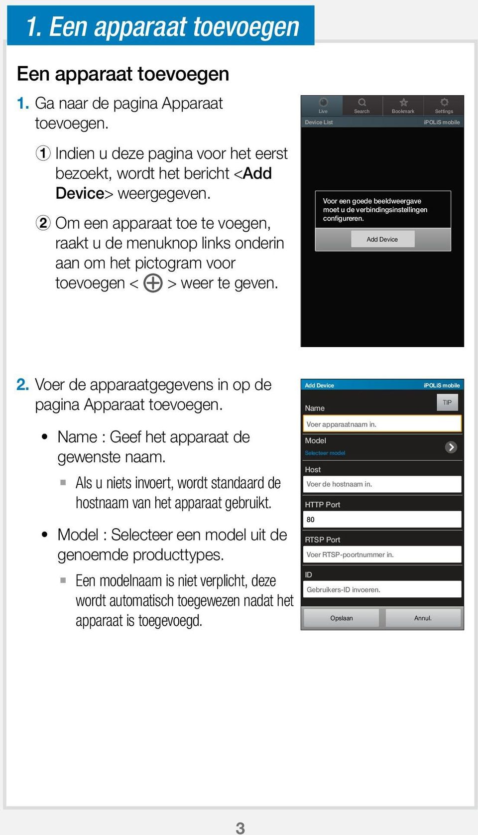 Live Search Bookmark Settings Device List ipolis mobile Voor een goede beeldweergave moet u de verbindingsinstellingen configureren. Add Device 2.