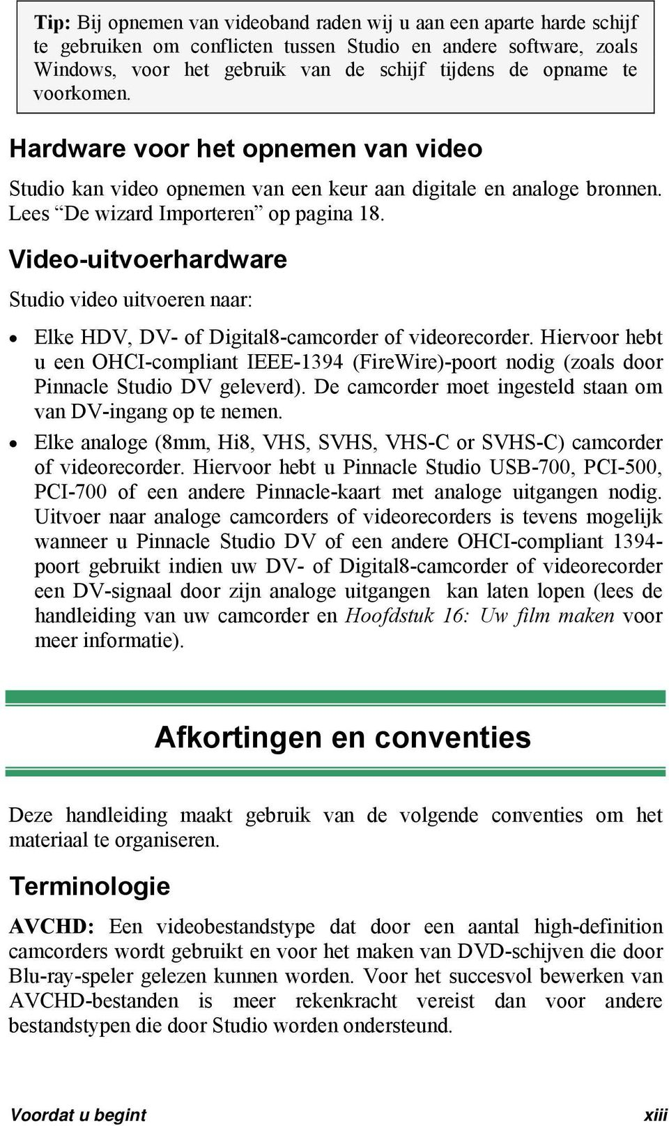 Video-uitvoerhardware Studio video uitvoeren naar: Elke HDV, DV- of Digital8-camcorder of videorecorder.