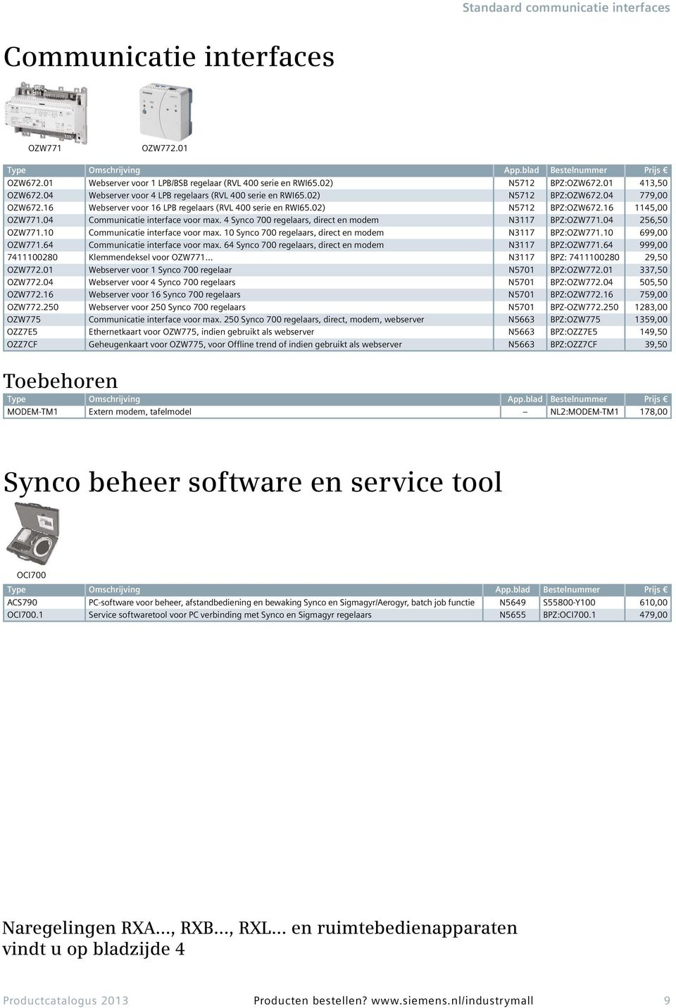 04 Communicatie interface voor max. 4 Synco 700 regelaars, direct en modem N3117 BPZ:OZW771.04 256,50 OZW771.10 Communicatie interface voor max.