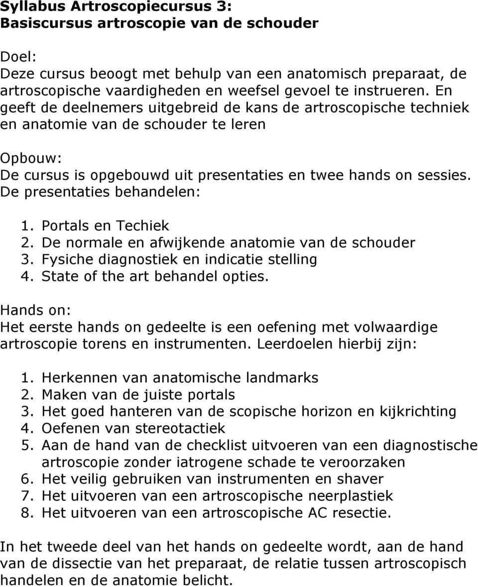 De presentaties behandelen: 1. Portals en Techiek 2. De normale en afwijkende anatomie van de schouder 3. Fysiche diagnostiek en indicatie stelling 4. State of the art behandel opties.