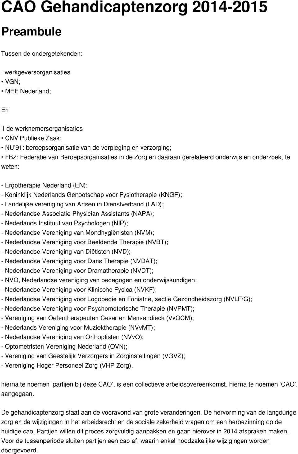 voor Fysiotherapie (KNGF); - Landelijke vereniging van Artsen in Dienstverband (LAD); - Nederlandse Associatie Physician Assistants (NAPA); - Nederlands Instituut van Psychologen (NIP); - Nederlandse