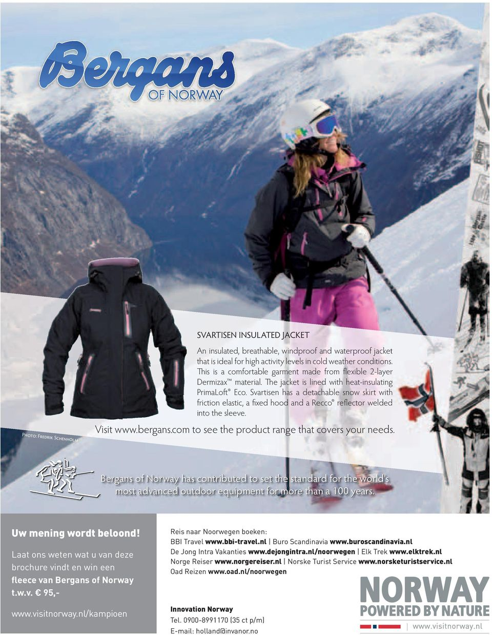 Svartisen has a detachable snow skirt with friction elastic, a fixed hood and a Recco reflector welded into the sleeve. Visit www.bergans.com to see the product range that covers your needs.