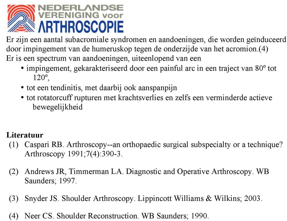 tot rotatorcuff rupturen met krachtsverlies en zelfs een verminderde actieve bewegelijkheid Literatuur (1) Caspari RB. Arthroscopy--an orthopaedic surgical subspecialty or a technique?