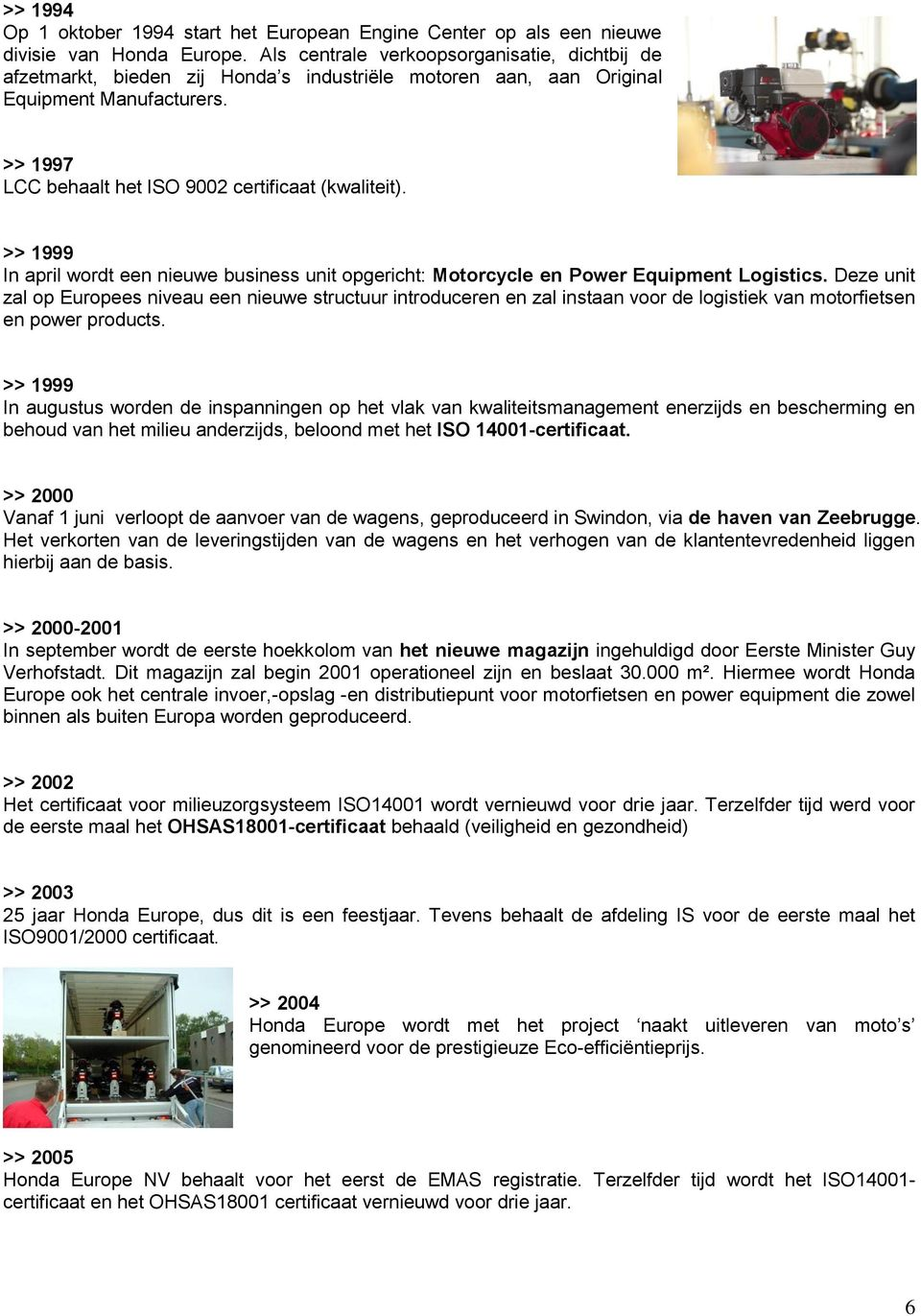 >> 1999 In april wordt een nieuwe business unit opgericht: Motorcycle en Power Equipment Logistics.