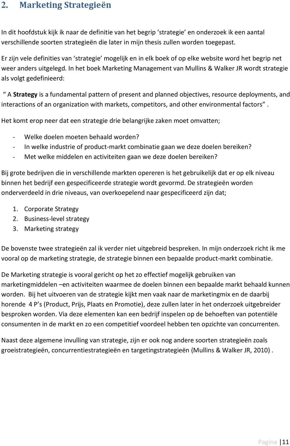 In het boek Marketing Management van Mullins & Walker JR wordt strategie als volgt gedefinieerd: A Strategy is a fundamental pattern of present and planned objectives, resource deployments, and