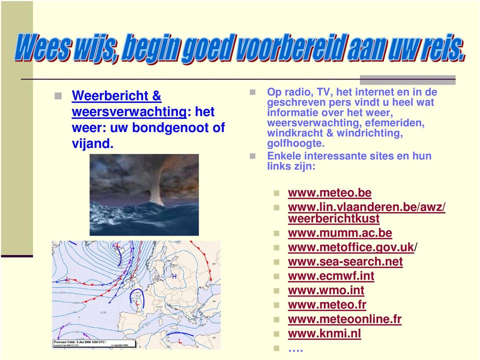 efemeriden, windkracht & windrichting, golfhoogte. Enkele interessante sites en hun links zijn: www.meteo.be www.