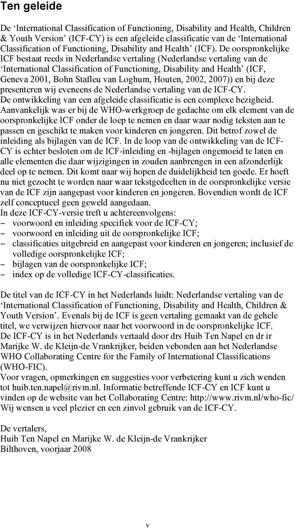De oorspronkelijke ICF bestaat reeds in Nederlandse vertaling (Nederlandse vertaling van de International Classification of Functioning, Disability and Health (ICF, Geneva 2001, Bohn Stafleu van