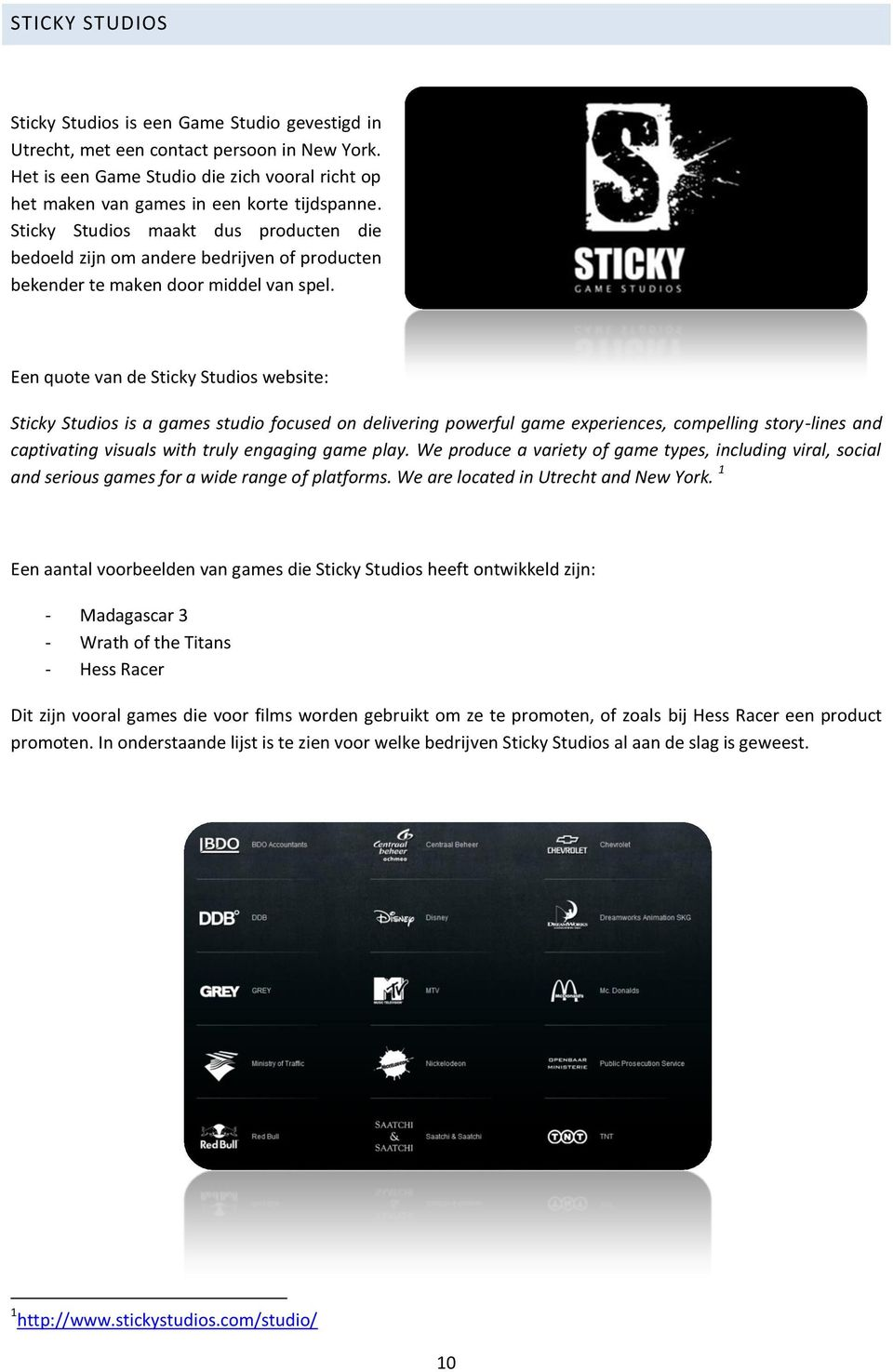 Een quote van de Sticky Studios website: Sticky Studios is a games studio focused on delivering powerful game experiences, compelling story-lines and captivating visuals with truly engaging game play.