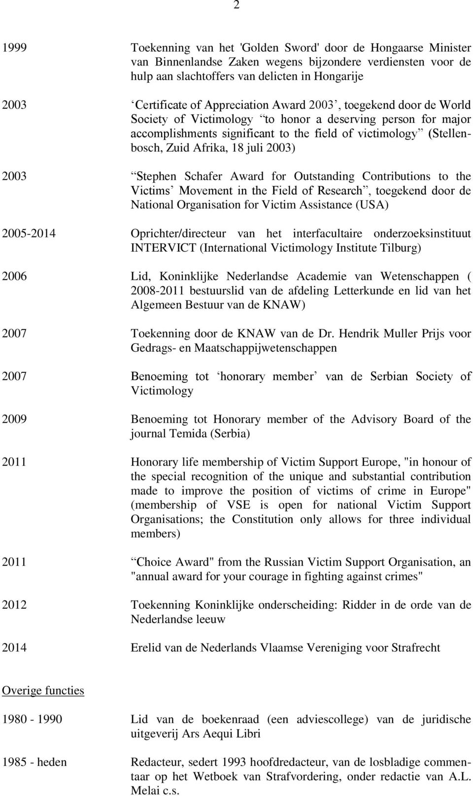 juli 2003) 2003 Stephen Schafer Award for Outstanding Contributions to the Victims Movement in the Field of Research, toegekend door de National Organisation for Victim Assistance (USA) 2005-2014