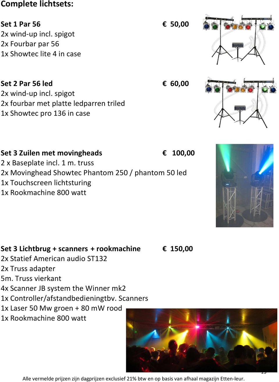 truss 2x Movinghead Showtec Phantom 250 / phantom 50 led 1x Touchscreen lichtsturing 1x Rookmachine 800 watt Set 3 Lichtbrug + scanners + rookmachine 150,00 2x