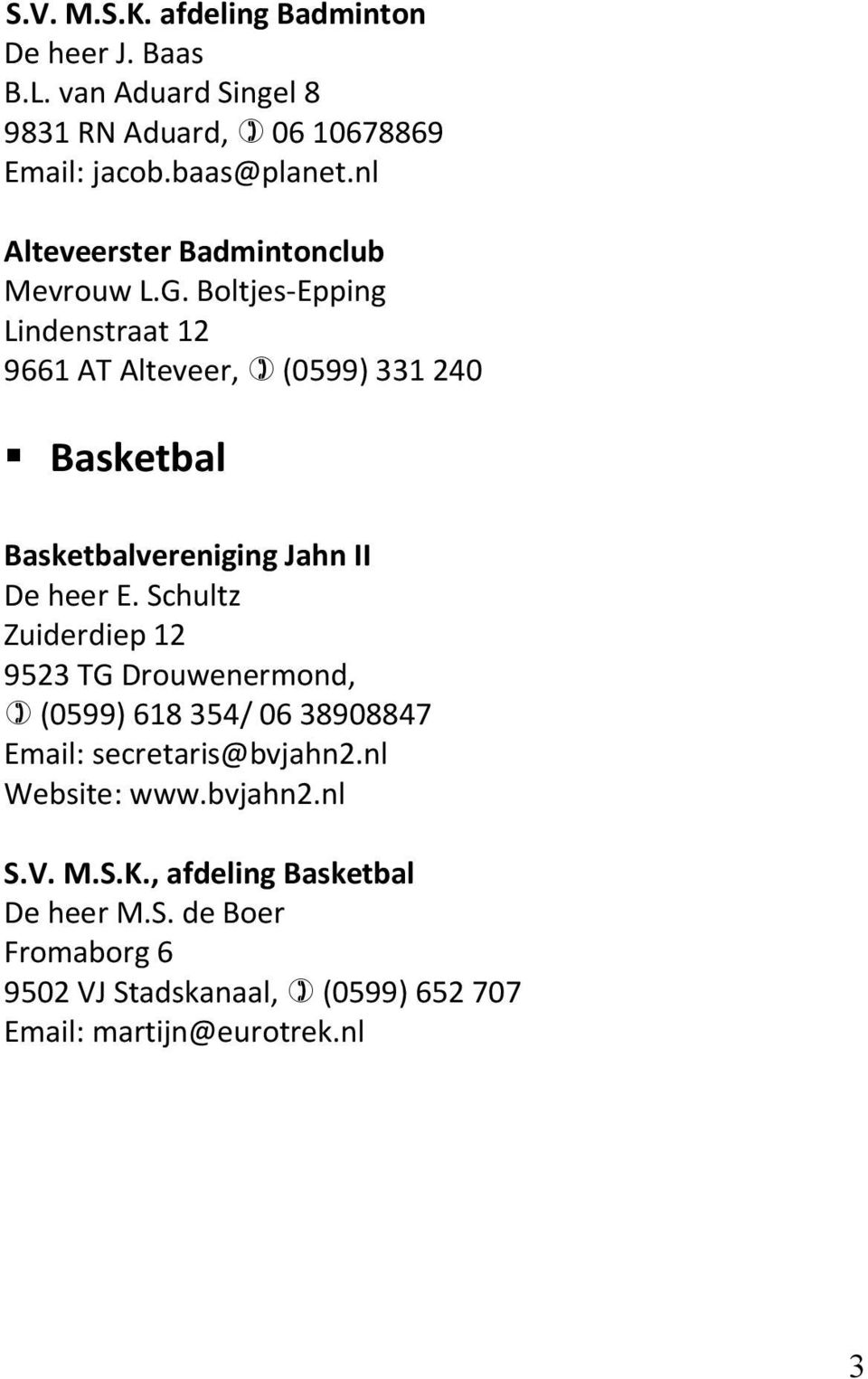 Boltjes-Epping Lindenstraat 12 9661 AT Alteveer, (0599) 331 240 Basketbal Basketbalvereniging Jahn II De heer E.