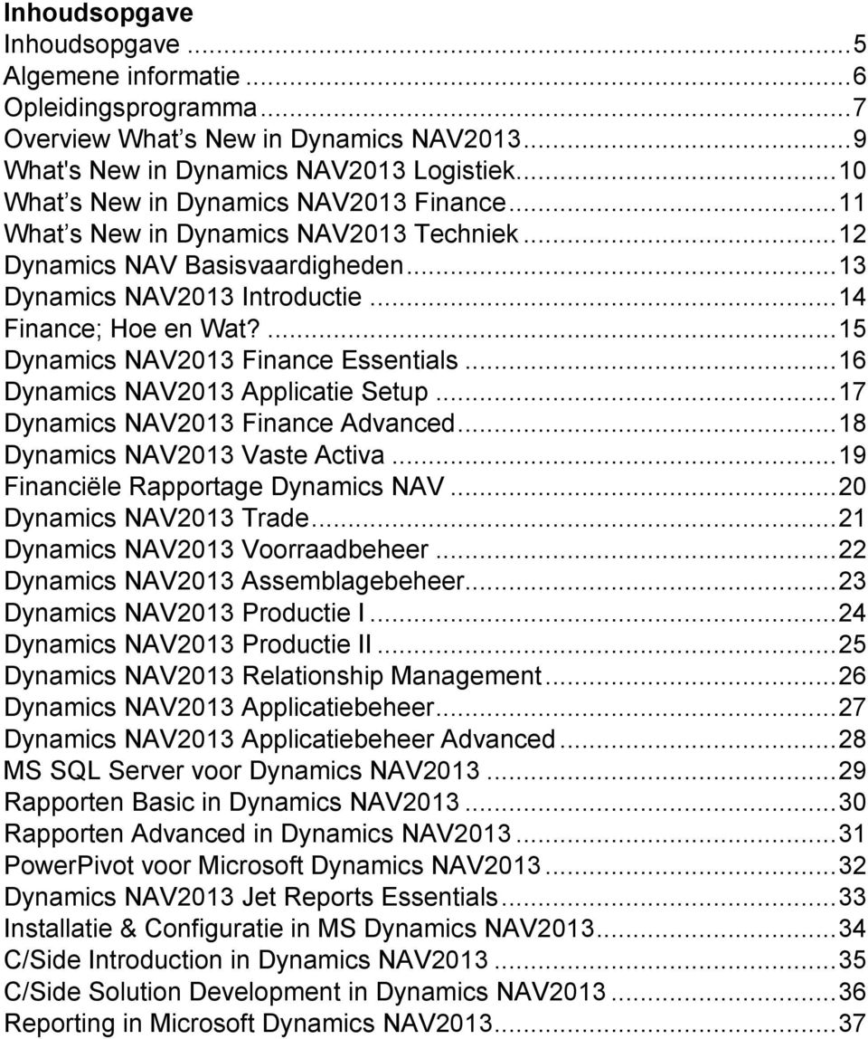 ... 15 Dynamics NAV2013 Finance Essentials... 16 Dynamics NAV2013 Applicatie Setup... 17 Dynamics NAV2013 Finance Advanced... 18 Dynamics NAV2013 Vaste Activa... 19 Financiële Rapportage Dynamics NAV.