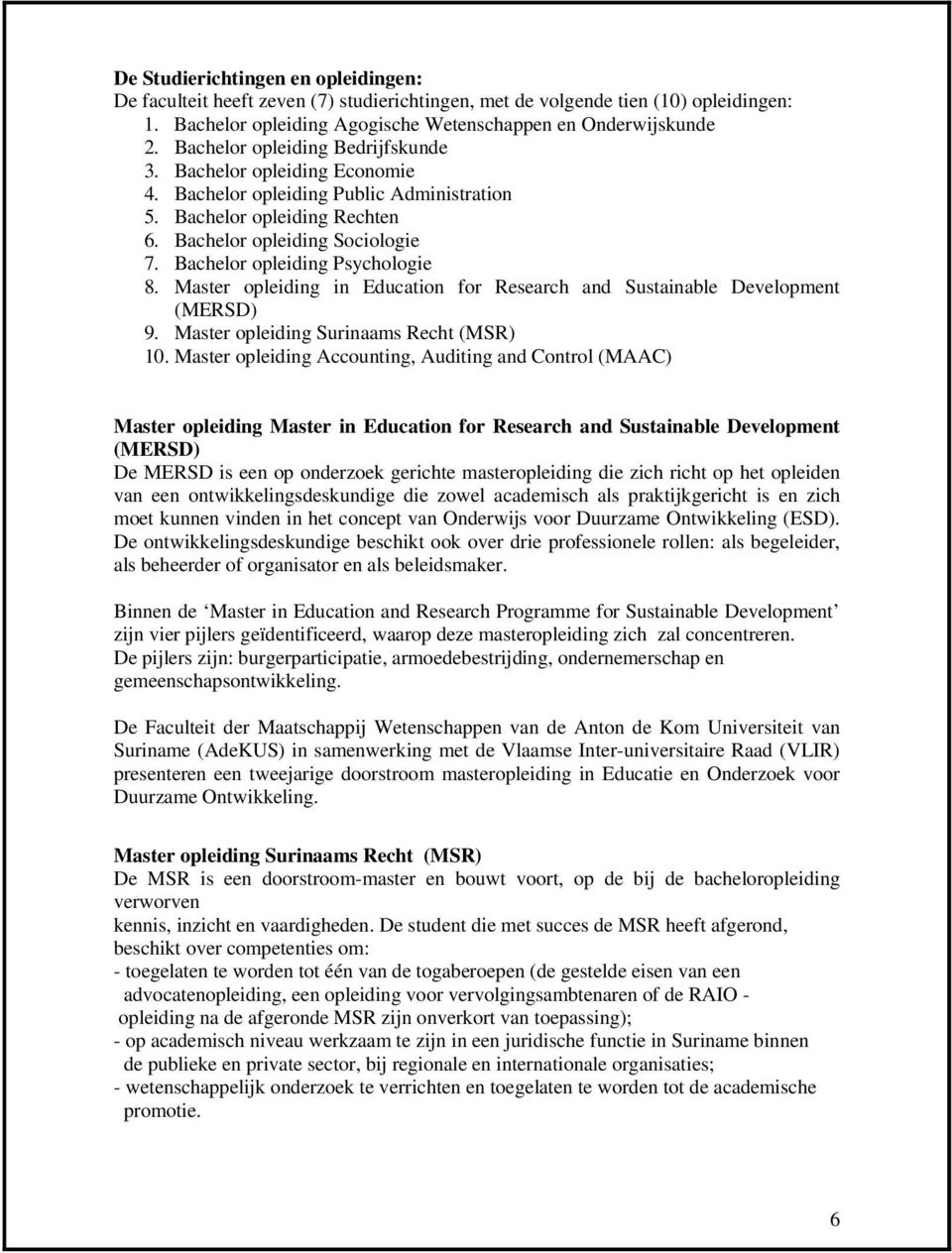 Bachelor opleiding Psychologie 8. Master opleiding in Education for Research and Sustainable Development (MERSD) 9. Master opleiding Surinaams Recht (MSR) 10.