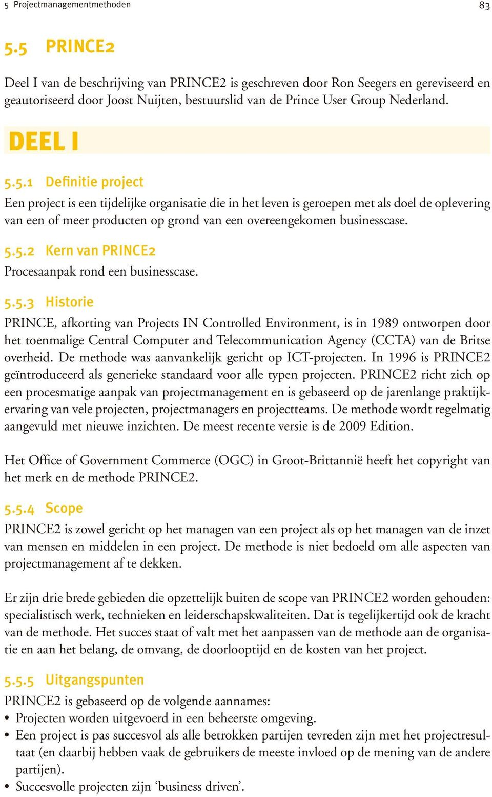 5.5.2 Kern van PRINCE2 Procesaanpak rond een businesscase. 5.5.3 Historie PRINCE, afkorting van Projects IN Controlled Environment, is in 1989 ontworpen door het toenmalige Central Computer and Telecommunication Agency (CCTA) van de Britse overheid.