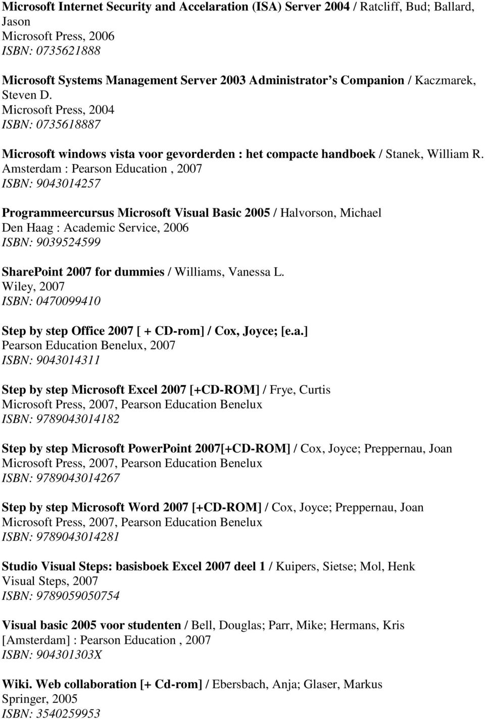 Amsterdam : Pearson Education, 2007 ISBN: 9043014257 Programmeercursus Microsoft Visual Basic 2005 / Halvorson, Michael Den Haag : Academic Service, 2006 ISBN: 9039524599 SharePoint 2007 for dummies