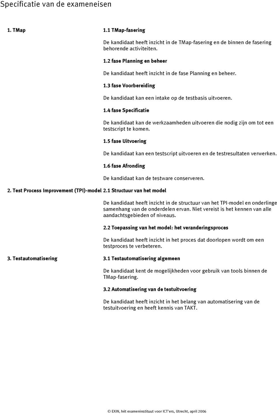1.6 fase Afronding De kandidaat kan de testware conserveren. 2. Test Process Improvement (TPI)-model 2.