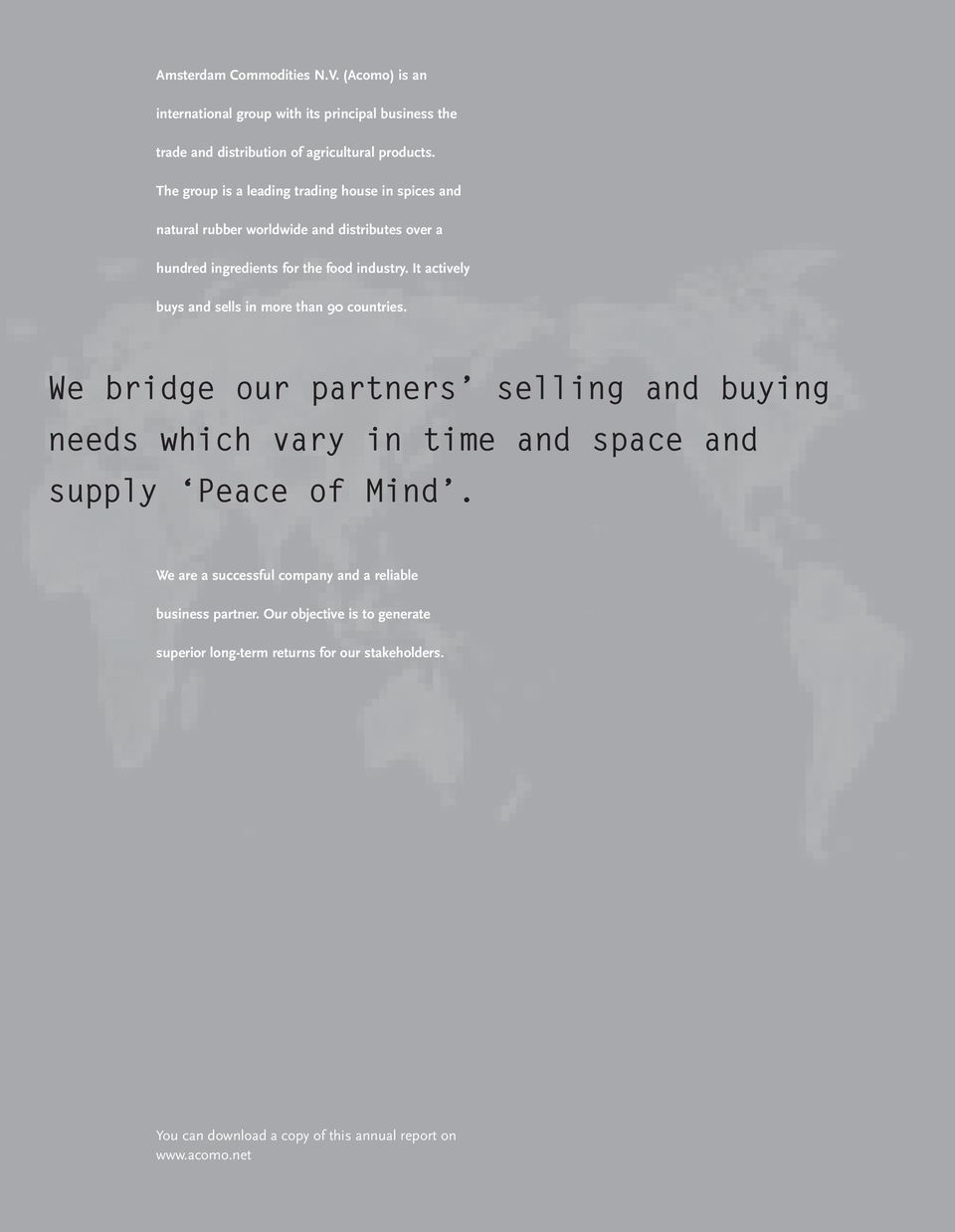 It actively buys and sells in more than 90 countries. We bridge our partners selling and buying needs which vary in time and space and supply Peace of Mind.